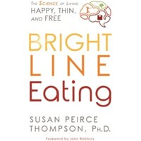 Bright Line Eating : The Science of Living Happy, Thin, and Free