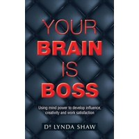 Your Brain is Boss : Using mind power to develop influence, creativity and work satisfaction