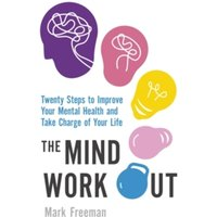 The Mind Workout : Twenty steps to improve your mental health and take charge of your life