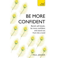 Be More Confident : Banish self-doubt, be more confident and stand out from the crowd