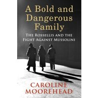 A Bold and Dangerous Family : The Rossellis and the Fight Against Mussolini
