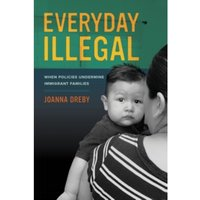 Everyday Illegal: When Policies Undermine Immigrant Families by Joanna Dreby (Paperback, 2015)