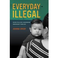 Everyday Illegal : When Policies Undermine Immigrant Families