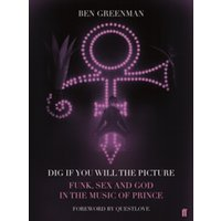 Dig If You Will the Picture : Funk, Sex and God in the Music of Prince