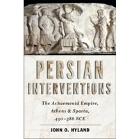 Persian Interventions : The Achaemenid Empire, Athens, and Sparta, 450�  386 BCE