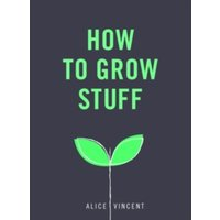 How to Grow Stuff : Easy, no-stress gardening for beginners