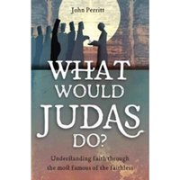 What Would Judas Do? : Understanding faith through the most famous of the faithless