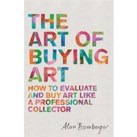The Art of Buying Art : How to evaluate and buy art like a professional collector