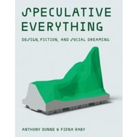 Speculative Everything : Design, Fiction, and Social Dreaming