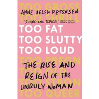Too Fat, Too Slutty, Too Loud : The Rise and Reign of the Unruly Woman