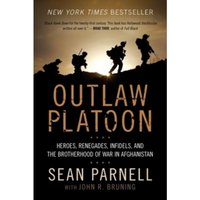 Outlaw Platoon: Heroes, Renegades, Infidels, and the Brotherhood of War in Afghanistan by John Bruning, Sean Parnell...
