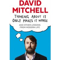 Thinking About It Only Makes It Worse : And Other Lessons from Modern Life