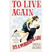 To Live Again : An Advent Journey Using the Christmas Classic, it's a Wonderful Life