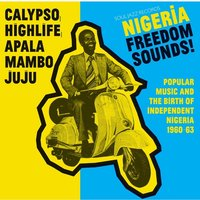 Soul Jazz Records Presents - Nigeria Freedom Sounds! Calypso, Highlife, Juju and Apala: Popular Music and The Birth Of...