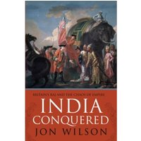 India Conquered : Britain's Raj and the Chaos of Empire