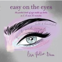 Easy on the Eyes : The Pocket Book of Eye Make-Up Looks in 5, 15 and 30 Minutes