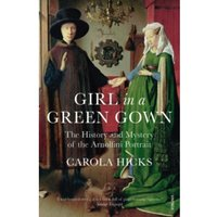 Girl in a Green Gown : The History and Mystery of the Arnolfini Portrait