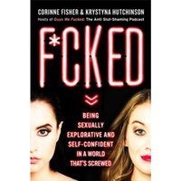 F*cked : Being Sexually Explorative and Self-Confident in a World That's Screwed