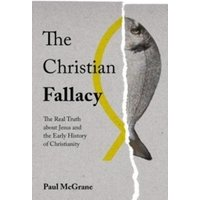 The Christian Fallacy : The Real Truth About Jesus and the Early History of Christianity