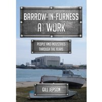 Barrow-in-Furness at Work : People and Industries Through the Years