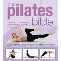 The Pilates Bible: The Most Comprehensive and Accesible Guide to Pilates Ever by Lynne Robinson, Nathan Gardner, Lisa...