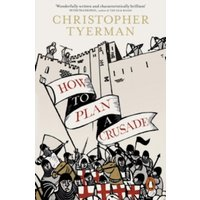 How to Plan a Crusade : Reason and Religious War in the High Middle Ages