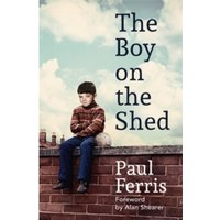 The Boy on the Shed : A remarkable sporting memoir with a foreword by Alan Shearer