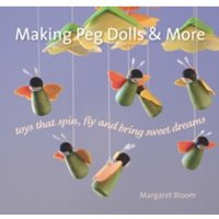 Making Peg Dolls and More : Toys which Spin, Fly and bring Sweet Dreams.