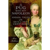 The Pug Who Bit Napoleon : Animal Tales of the 18th and 19th Centuries