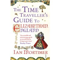 The Time Traveller's Guide to Elizabethan England by Ian Mortimer (Paperback, 2013)