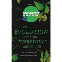 How Evolution Explains Everything About Life : From Darwin's brilliant idea to today's epic theory