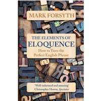 The Elements of Eloquence : How to Turn the Perfect English Phrase