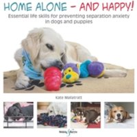 Home Alone and Happy! : Essential Life Skills for Preventing Separation Anxiety in Dogs and Puppies