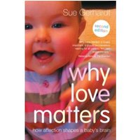 Why Love Matters : How affection shapes a baby's brain