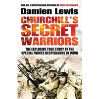 Churchill's Secret Warriors : The Explosive True Story of the Special Forces Desperadoes of WWII