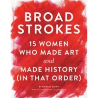Broad Strokes : 15 Women Who Made Art and Made History (in That Order)
