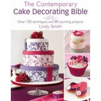 The Contemporary Cake Decorating Bible : Creative Techniques, Resh Inspiration, Stylish Designs