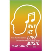 Why We Love Music: From Mozart to Metallica - The Emotional Power of Beautiful Sounds by John Powell (Paperback, 2017)