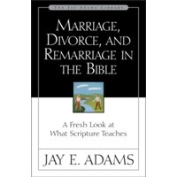 Marriage, Divorce, and Remarriage in the Bible : A Fresh Look at What Scripture Teaches