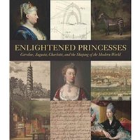 Enlightened Princesses : Caroline, Augusta, Charlotte, and the Shaping of the Modern World