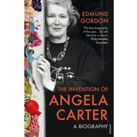 The Invention of Angela Carter : A Biography