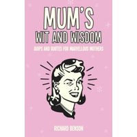 Mum's Wit and Wisdom : Quips and Quotes for Marvellous Mothers