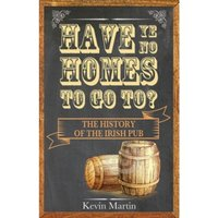 Have Ye No Homes to Go to? The History of the Irish Pub: 2016 by Kevin Martin (Paperback, 2016)
