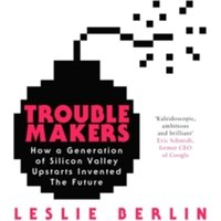 Troublemakers : How a Generation of Silicon Valley Upstarts Invented the Future