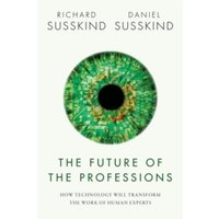 The Future of the Professions: How Technology Will Transform the Work of Human Experts by Richard E. Susskind, Daniel...