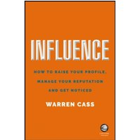 Influence : How to Raise Your Profile, Manage Your Reputation and Get Noticed