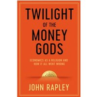 Twilight of the Money Gods : Economics as a Religion and How it all Went Wrong