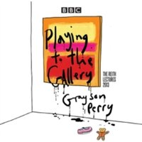 Grayson Perry: Playing to the Gallery : The Reith Lectures
