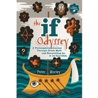 The If Odyssey : A Philosophical Journey Through Greek Myth and Storytelling for 8 - 16-Year-Olds