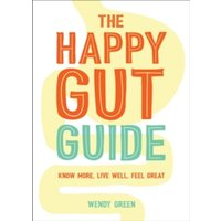 The Happy Gut Guide : Know More, Live Well, Feel Great